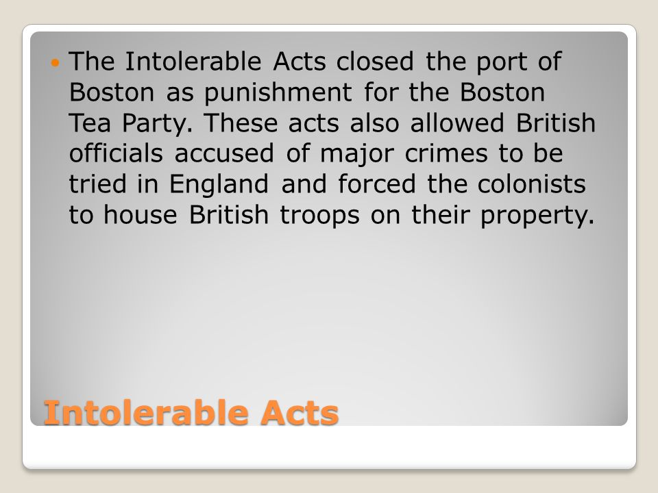 The Intolerable Acts closed the port of Boston as punishment for the Boston Tea Party. These acts also allowed British officials accused of major crimes to be tried in England and forced the colonists to house British troops on their property.