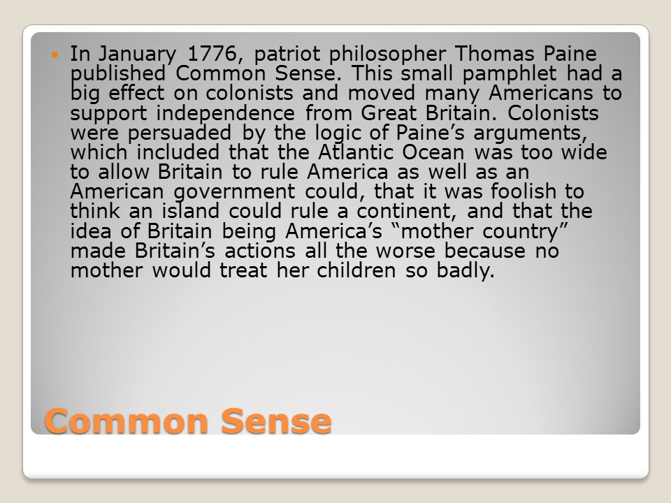 In January 1776, patriot philosopher Thomas Paine published Common Sense. This small pamphlet had a big effect on colonists and moved many Americans to support independence from Great Britain. Colonists were persuaded by the logic of Paine's arguments, which included that the Atlantic Ocean was too wide to allow Britain to rule America as well as an American government could, that it was foolish to think an island could rule a continent, and that the idea of Britain being America's mother country made Britain's actions all the worse because no mother would treat her children so badly.