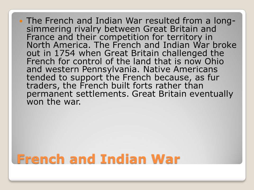 The French and Indian War resulted from a long- simmering rivalry between Great Britain and France and their competition for territory in North America. The French and Indian War broke out in 1754 when Great Britain challenged the French for control of the land that is now Ohio and western Pennsylvania. Native Americans tended to support the French because, as fur traders, the French built forts rather than permanent settlements. Great Britain eventually won the war.