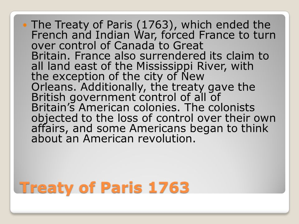 The Treaty of Paris (1763), which ended the French and Indian War, forced France to turn over control of Canada to Great Britain. France also surrendered its claim to all land east of the Mississippi River, with the exception of the city of New Orleans. Additionally, the treaty gave the British government control of all of Britain's American colonies. The colonists objected to the loss of control over their own affairs, and some Americans began to think about an American revolution.