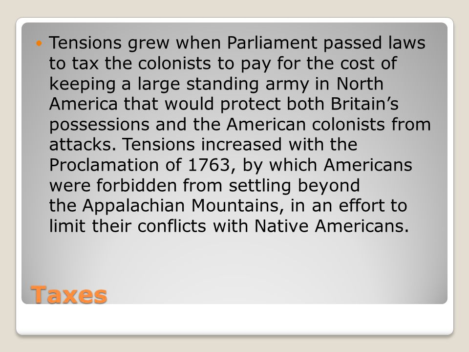 Tensions grew when Parliament passed laws to tax the colonists to pay for the cost of keeping a large standing army in North America that would protect both Britain's possessions and the American colonists from attacks. Tensions increased with the Proclamation of 1763, by which Americans were forbidden from settling beyond the Appalachian Mountains, in an effort to limit their conflicts with Native Americans.