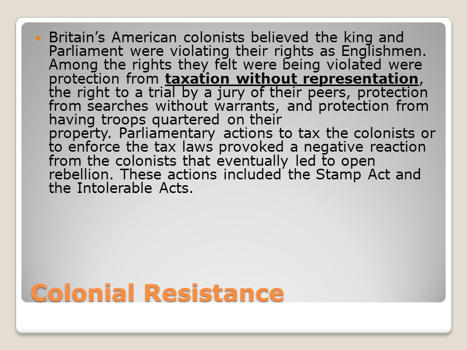 Britain's American colonists believed the king and Parliament were violating their rights as Englishmen. Among the rights they felt were being violated were protection from taxation without representation, the right to a trial by a jury of their peers, protection from searches without warrants, and protection from having troops quartered on their property. Parliamentary actions to tax the colonists or to enforce the tax laws provoked a negative reaction from the colonists that eventually led to open rebellion. These actions included the Stamp Act and the Intolerable Acts.