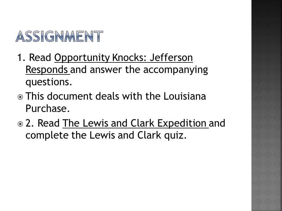 Assignment 1. Read Opportunity Knocks: Jefferson Responds and answer the accompanying questions. This document deals with the Louisiana Purchase.