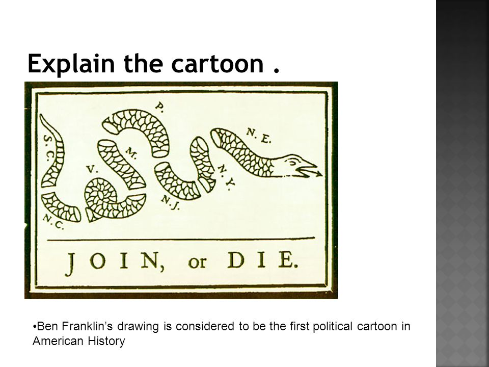 Explain the cartoon . Ben Franklin's drawing is considered to be the first political cartoon in.