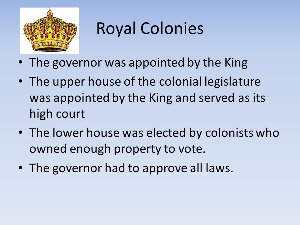 Royal Colonies The governor was appointed by the King