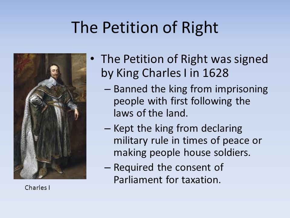 The Petition of Right The Petition of Right was signed by King Charles I in 1628.
