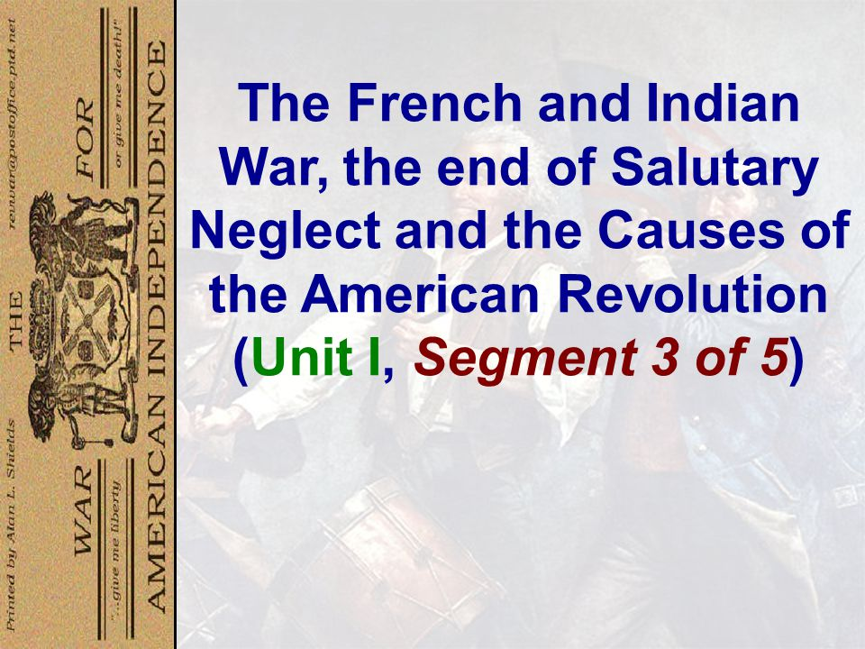 The French and Indian War, the end of Salutary Neglect and the Causes of the American Revolution