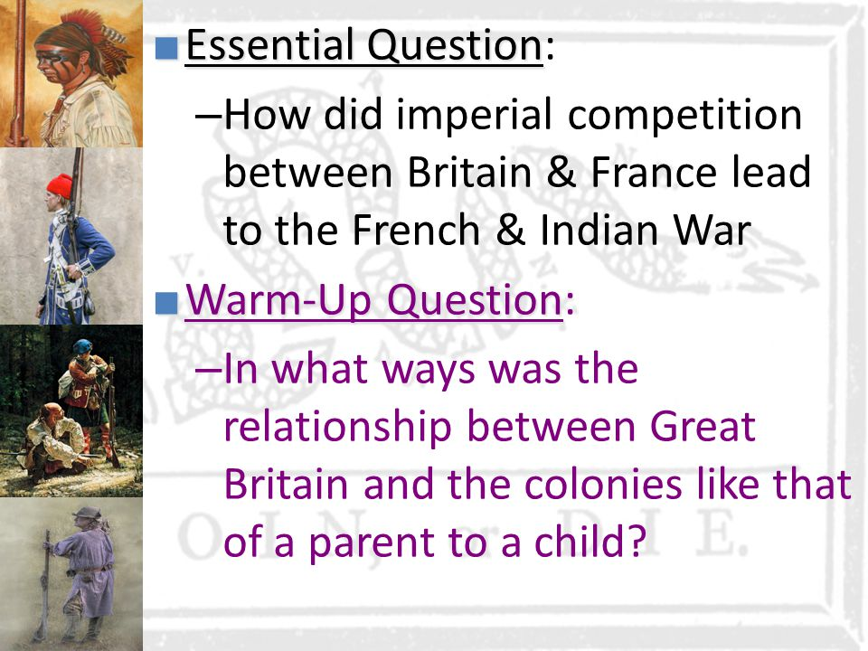 Essential Question: How did imperial competition between Britain & France lead to the French & Indian War.