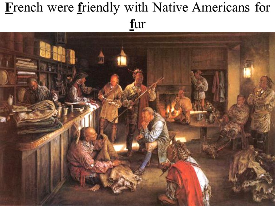 French were friendly with Native Americans for fur