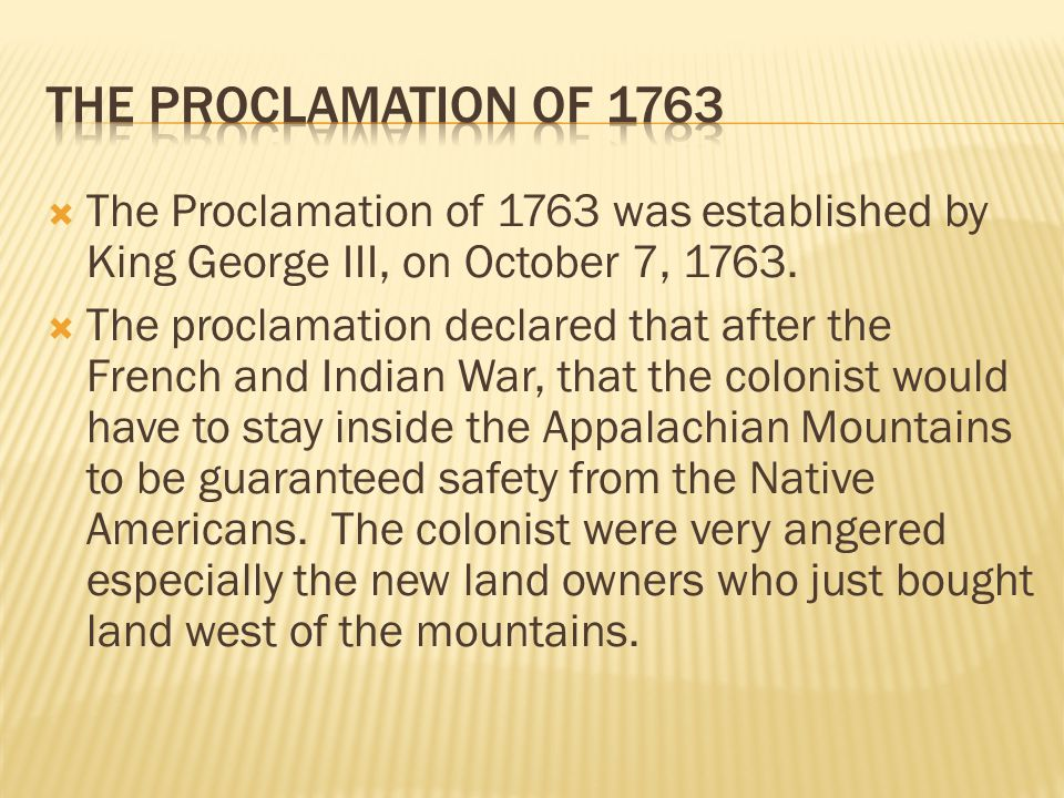 The Proclamation of 1763 The Proclamation of 1763 was established by King George III, on October 7, 1763.