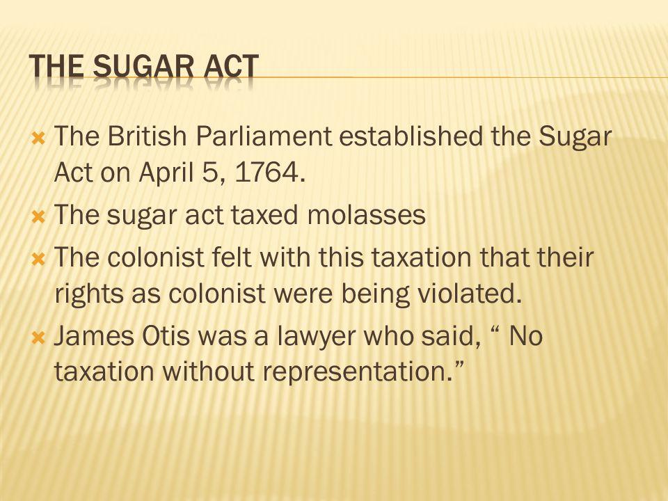 The Sugar Act The British Parliament established the Sugar Act on April 5, 1764. The sugar act taxed molasses.