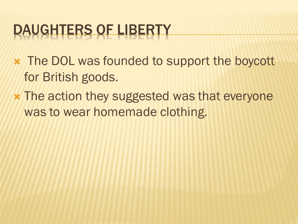 Daughters of Liberty The DOL was founded to support the boycott for British goods.