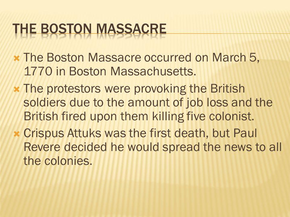 The Boston Massacre The Boston Massacre occurred on March 5, 1770 in Boston Massachusetts.