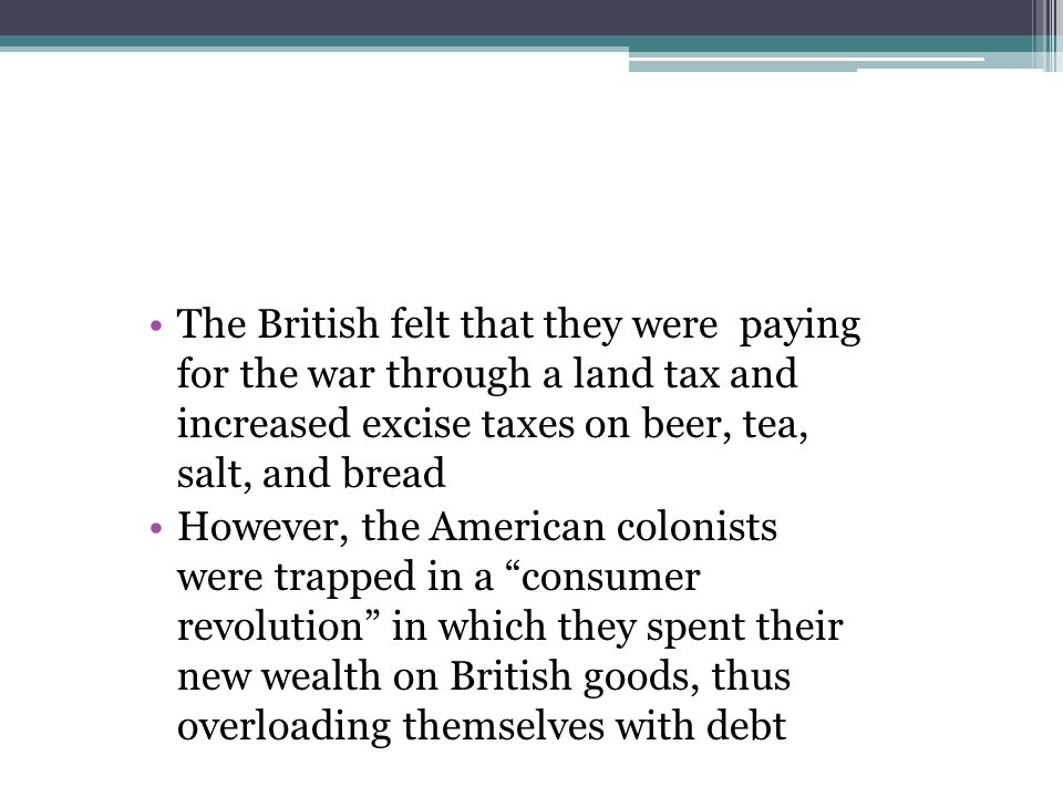 The British felt that they were paying for the war through a land tax and increased excise taxes on beer, tea, salt, and bread