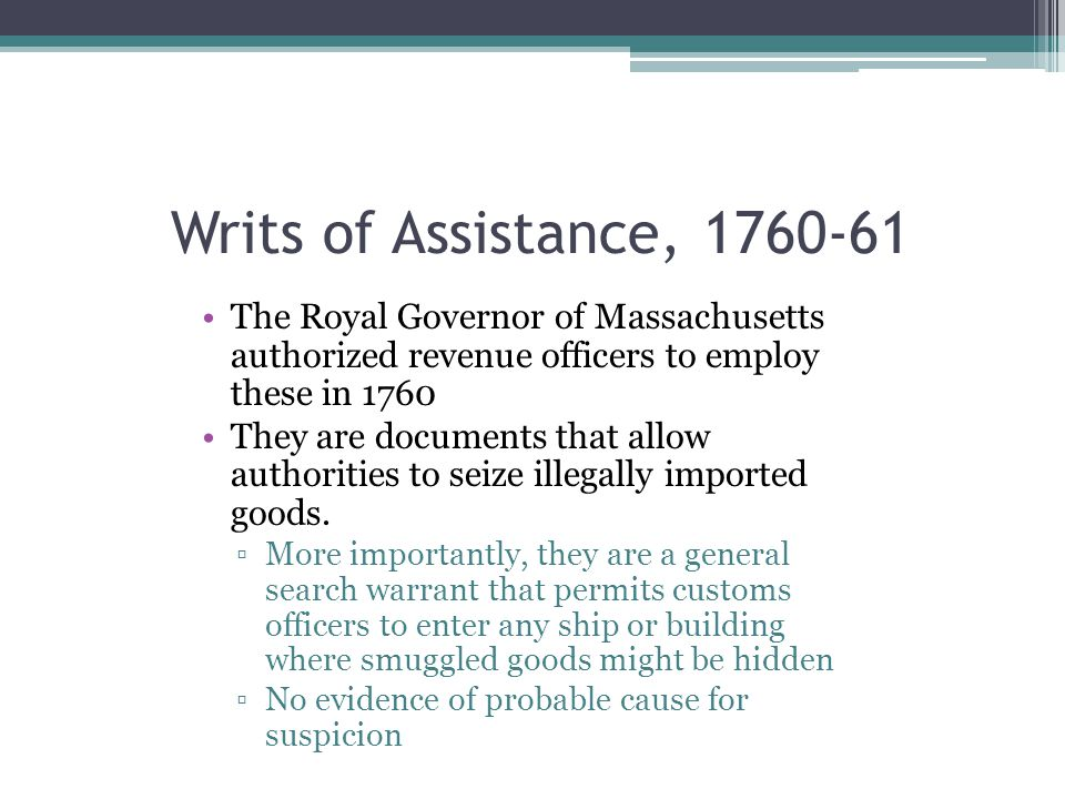 Writs of Assistance, 1760-61 The Royal Governor of Massachusetts authorized revenue officers to employ these in 1760.