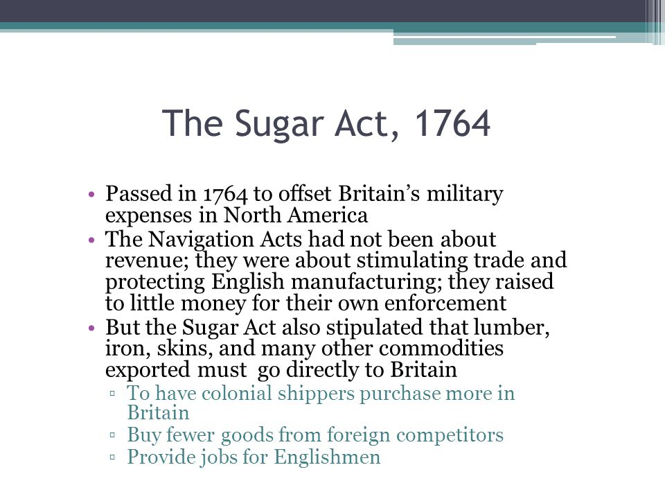 The Sugar Act, 1764 Passed in 1764 to offset Britain's military expenses in North America.