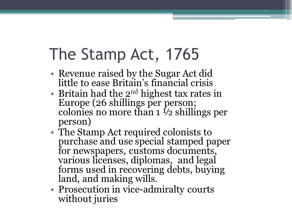 The Stamp Act, 1765 Revenue raised by the Sugar Act did little to ease Britain's financial crisis.