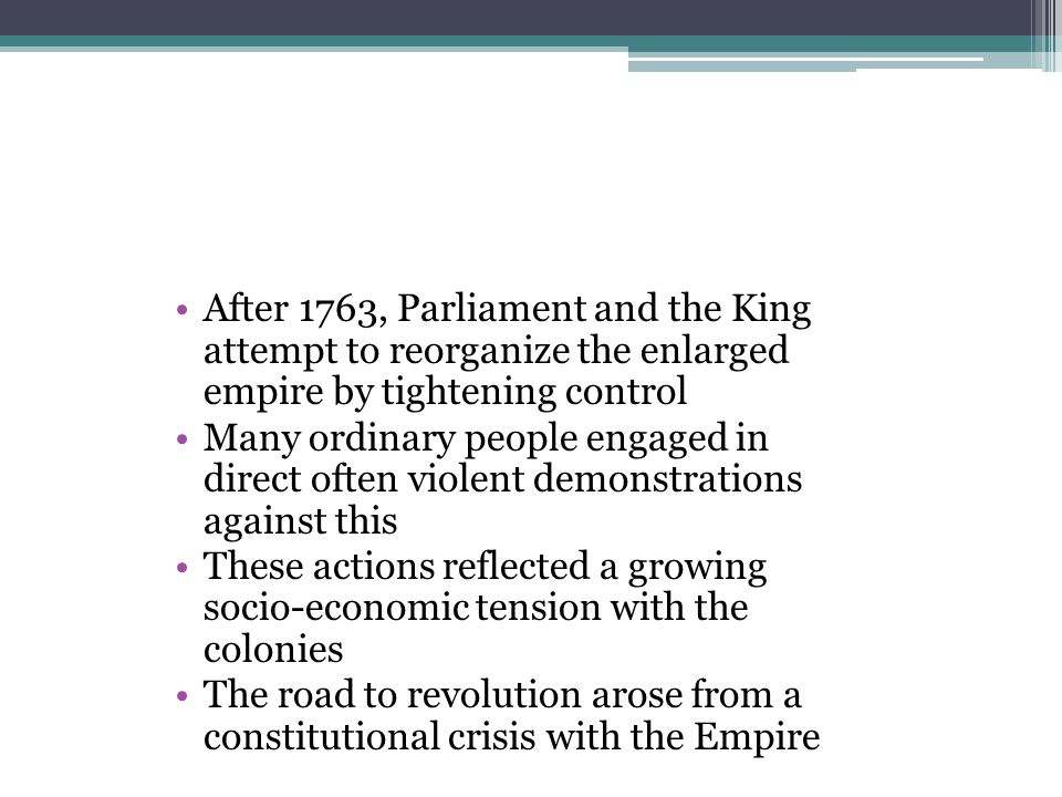After 1763, Parliament and the King attempt to reorganize the enlarged empire by tightening control