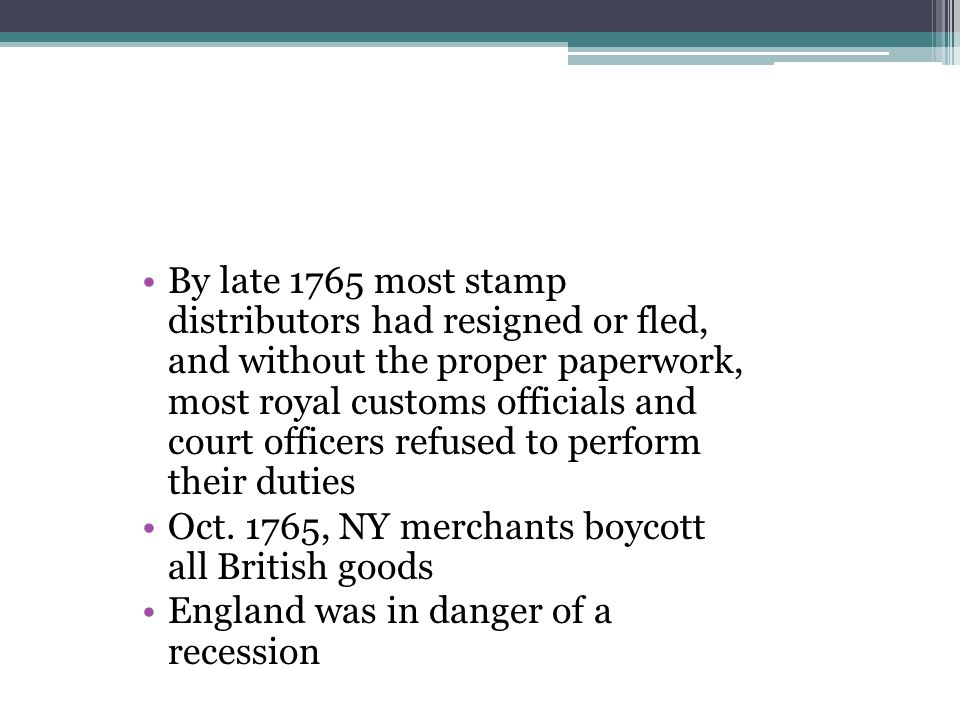 By late 1765 most stamp distributors had resigned or fled, and without the proper paperwork, most royal customs officials and court officers refused to perform their duties