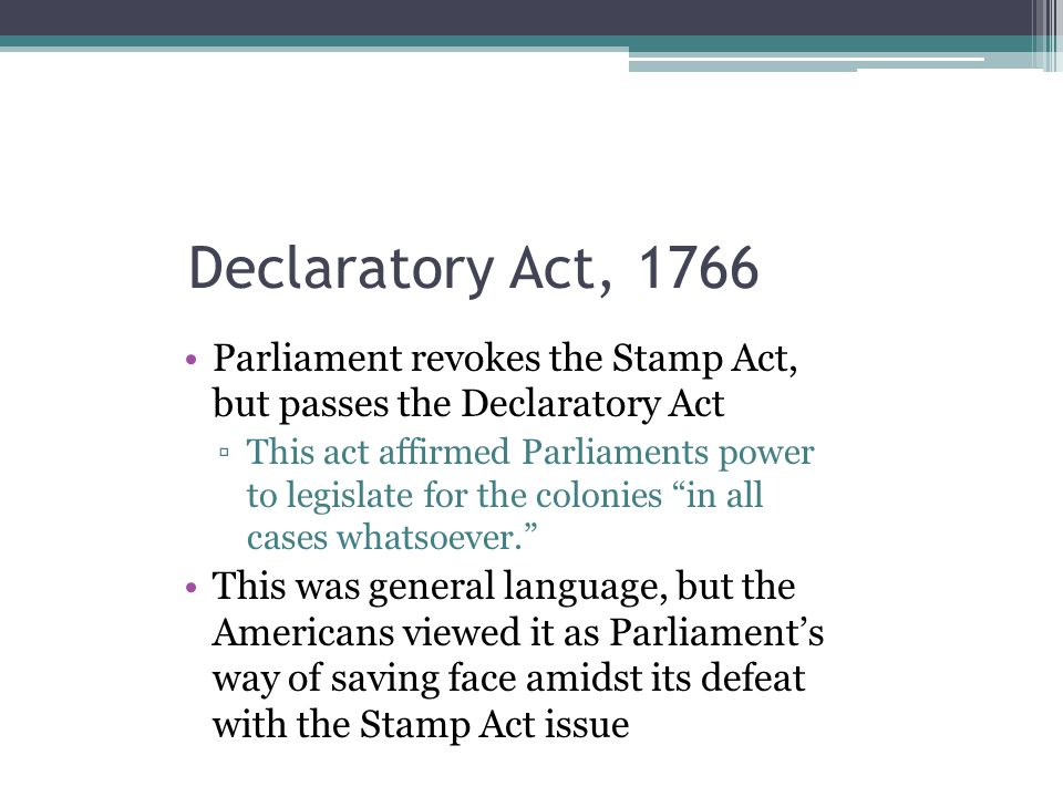 Declaratory Act, 1766 Parliament revokes the Stamp Act, but passes the Declaratory Act.