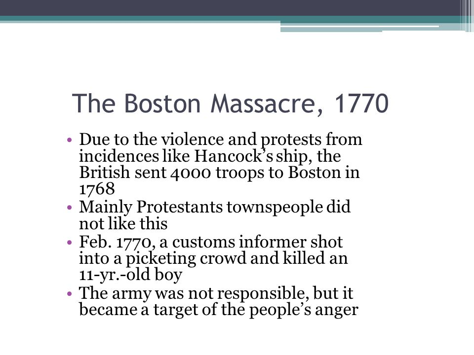 The Boston Massacre, 1770 Due to the violence and protests from incidences like Hancock's ship, the British sent 4000 troops to Boston in 1768.