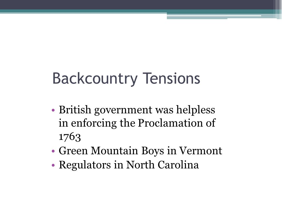 Backcountry Tensions British government was helpless in enforcing the Proclamation of 1763. Green Mountain Boys in Vermont.