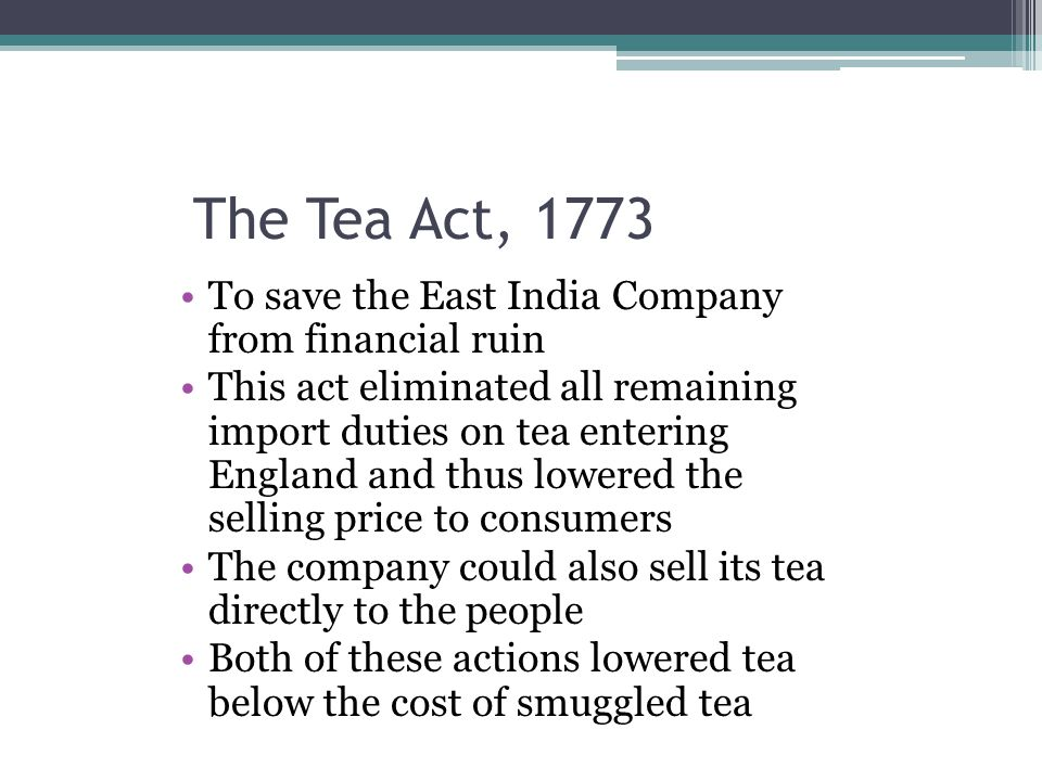 The Tea Act, 1773 To save the East India Company from financial ruin
