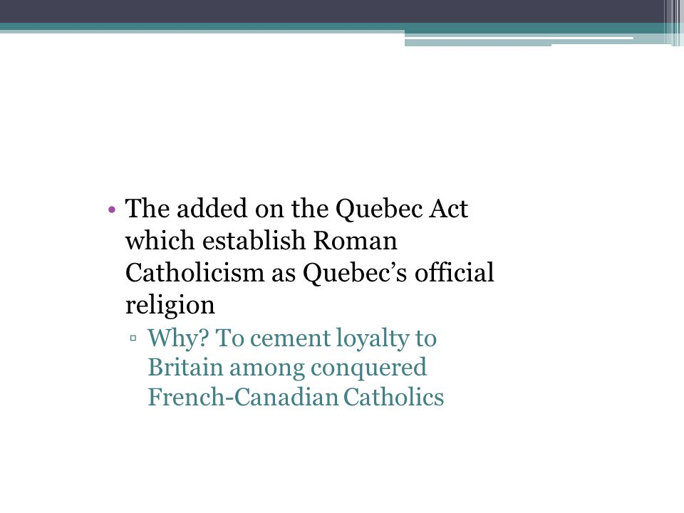 The added on the Quebec Act which establish Roman Catholicism as Quebec's official religion