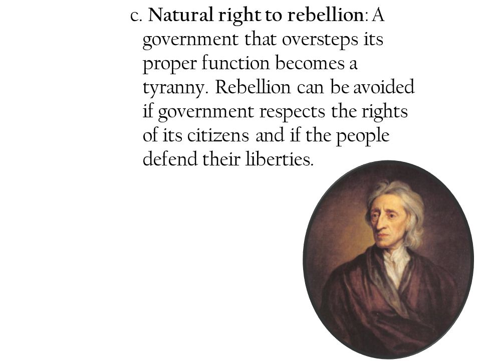 c. Natural right to rebellion: A. government that oversteps its