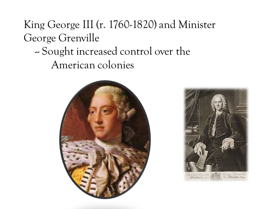 King George III (r. 1760-1820) and Minister George Grenville -- Sought increased control over the American colonies