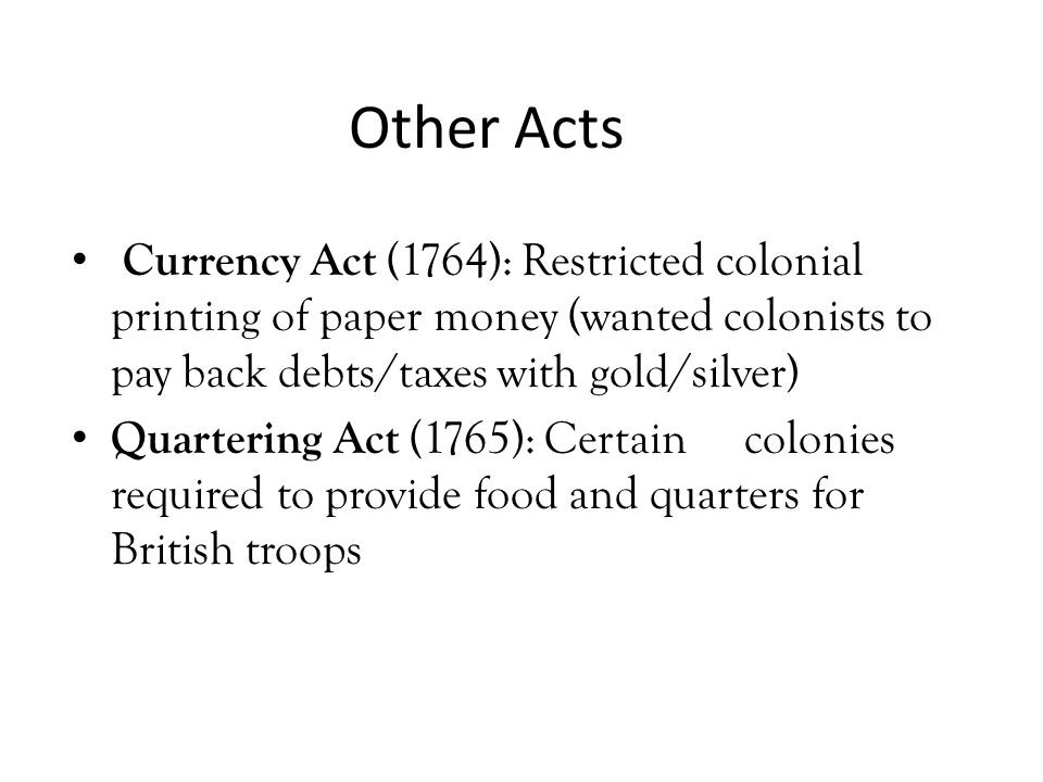 Other Acts Currency Act (1764): Restricted colonial printing of paper money (wanted colonists to pay back debts/taxes with gold/silver)