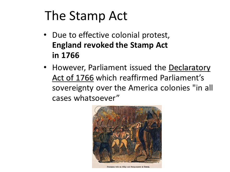 The Stamp Act Due to effective colonial protest, England revoked the Stamp Act in 1766.