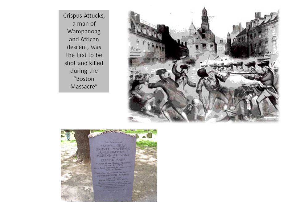 Crispus Attucks, a man of Wampanoag and African descent, was the first to be shot and killed during the Boston Massacre