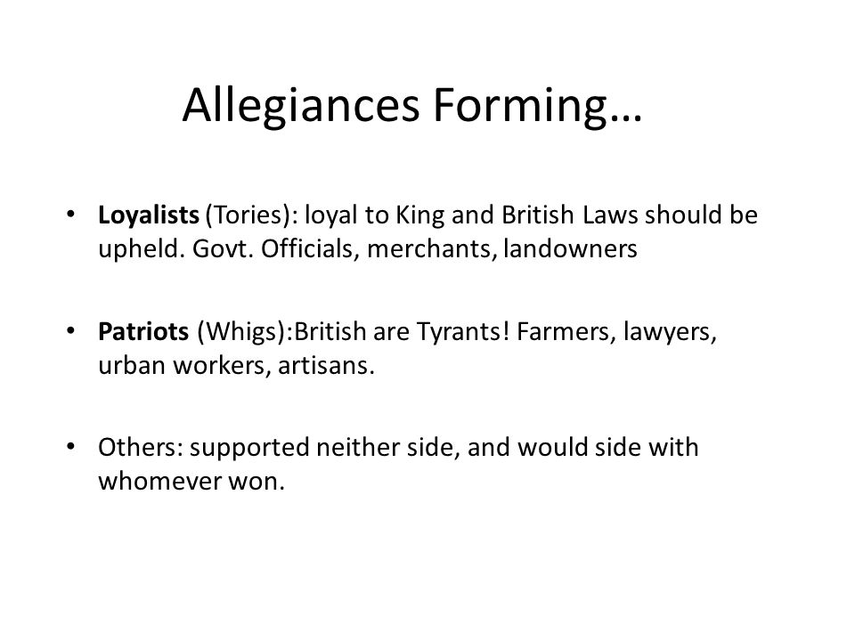 Allegiances Forming… Loyalists (Tories): loyal to King and British Laws should be upheld. Govt. Officials, merchants, landowners.