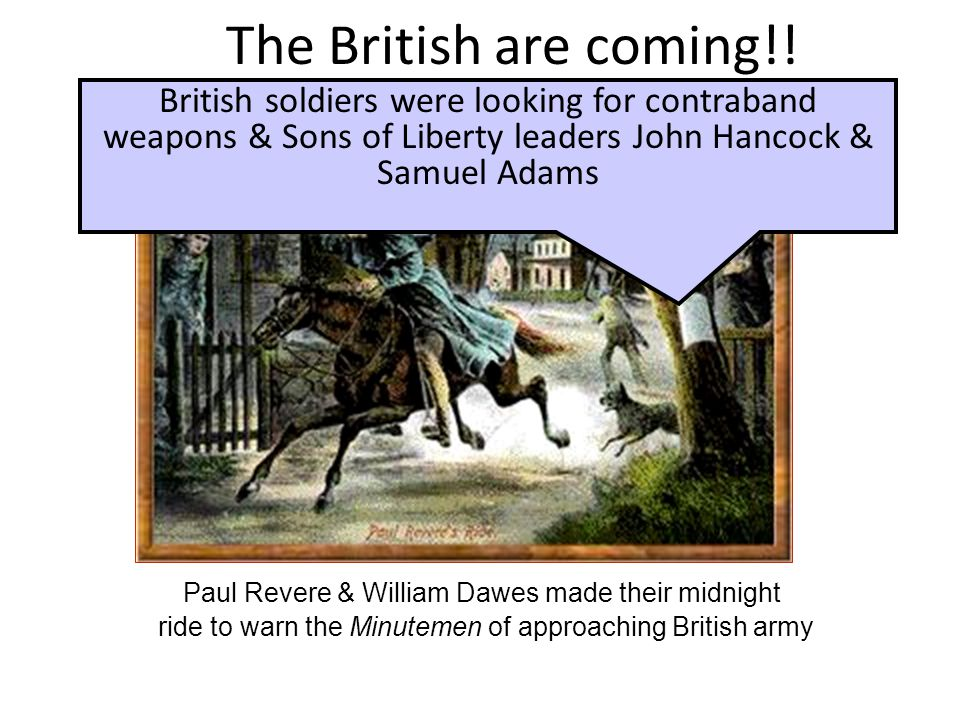 The British are coming!! British soldiers were looking for contraband weapons & Sons of Liberty leaders John Hancock & Samuel Adams.