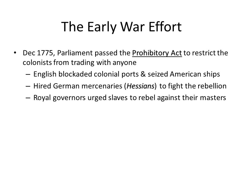 The Early War Effort Dec 1775, Parliament passed the Prohibitory Act to restrict the colonists from trading with anyone.