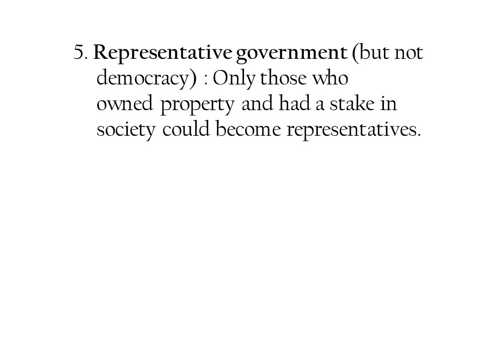 5. Representative government (but not. democracy) : Only those who