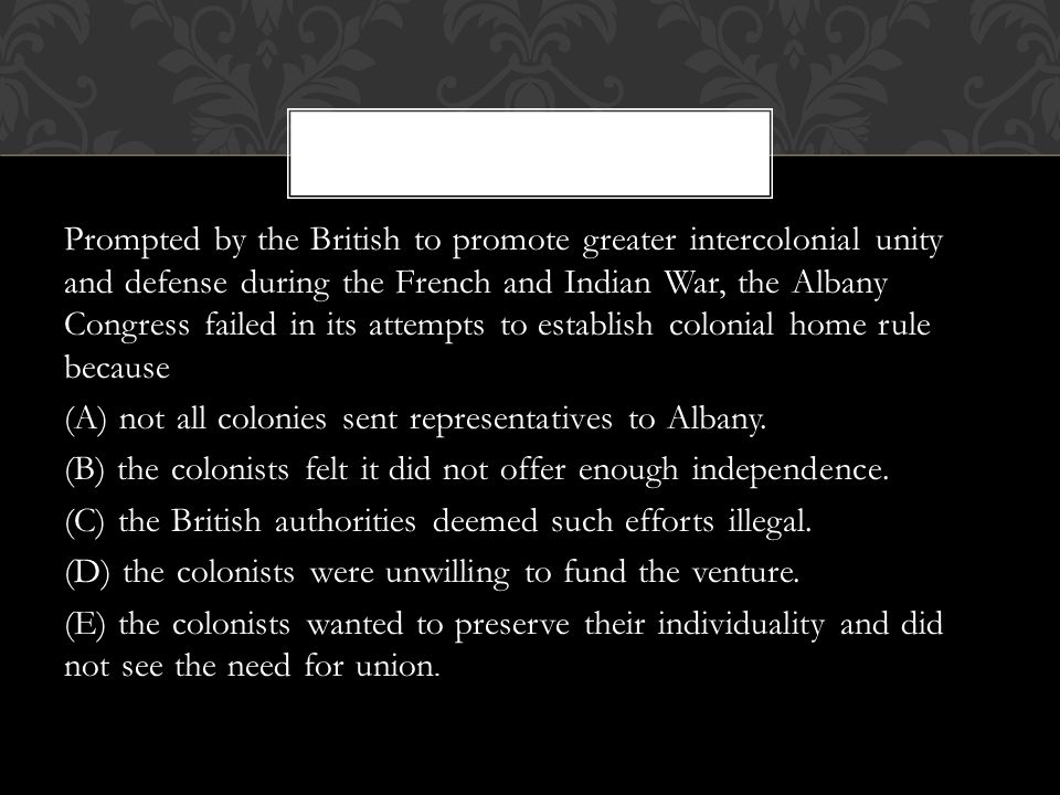 Prompted by the British to promote greater intercolonial unity and defense during the French and Indian War, the Albany Congress failed in its attempts to establish colonial home rule because (A) not all colonies sent representatives to Albany.
