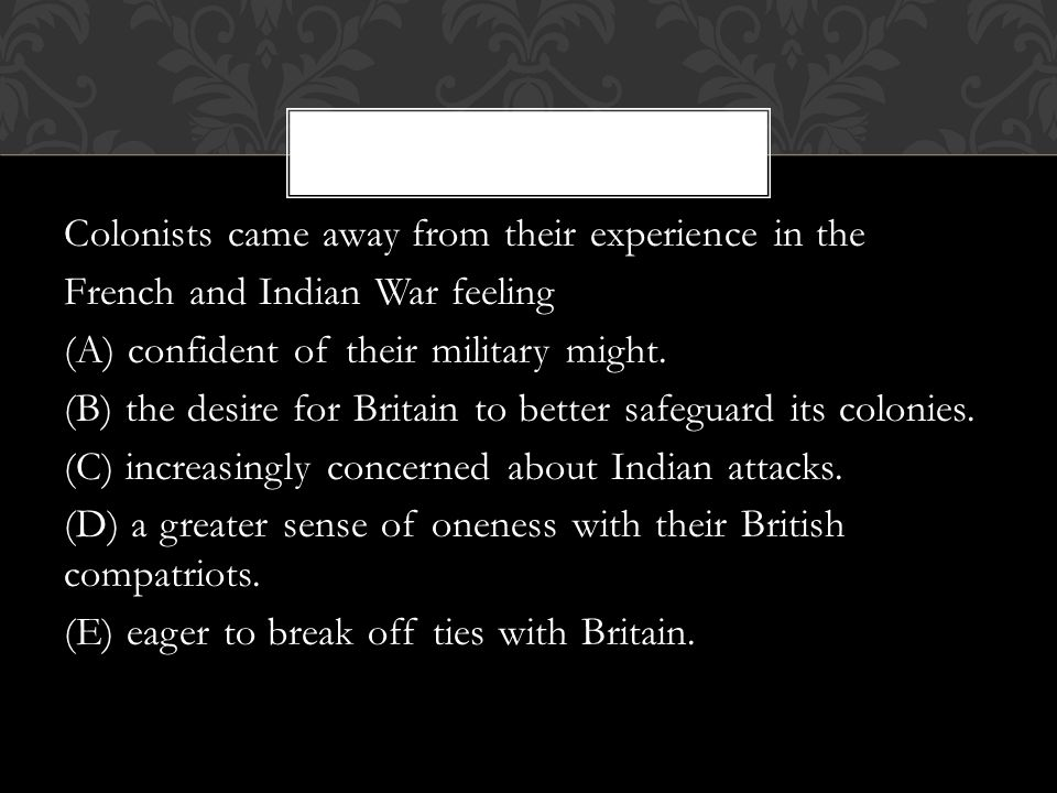 Colonists came away from their experience in the French and Indian War feeling (A) confident of their military might.