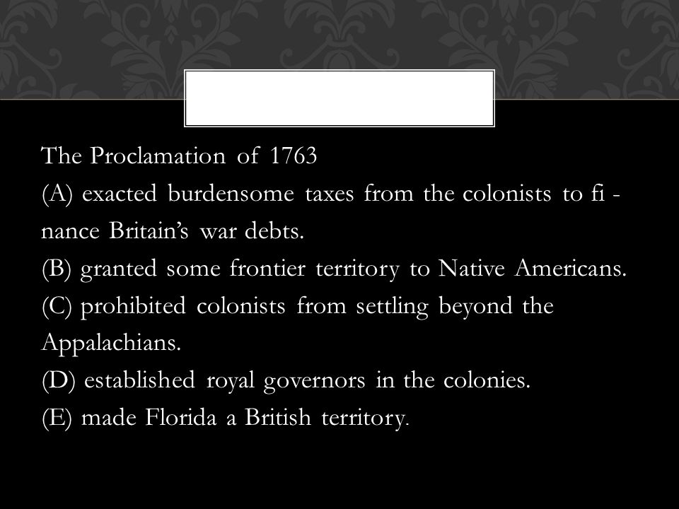 The Proclamation of 1763 (A) exacted burdensome taxes from the colonists to fi - nance Britain's war debts.