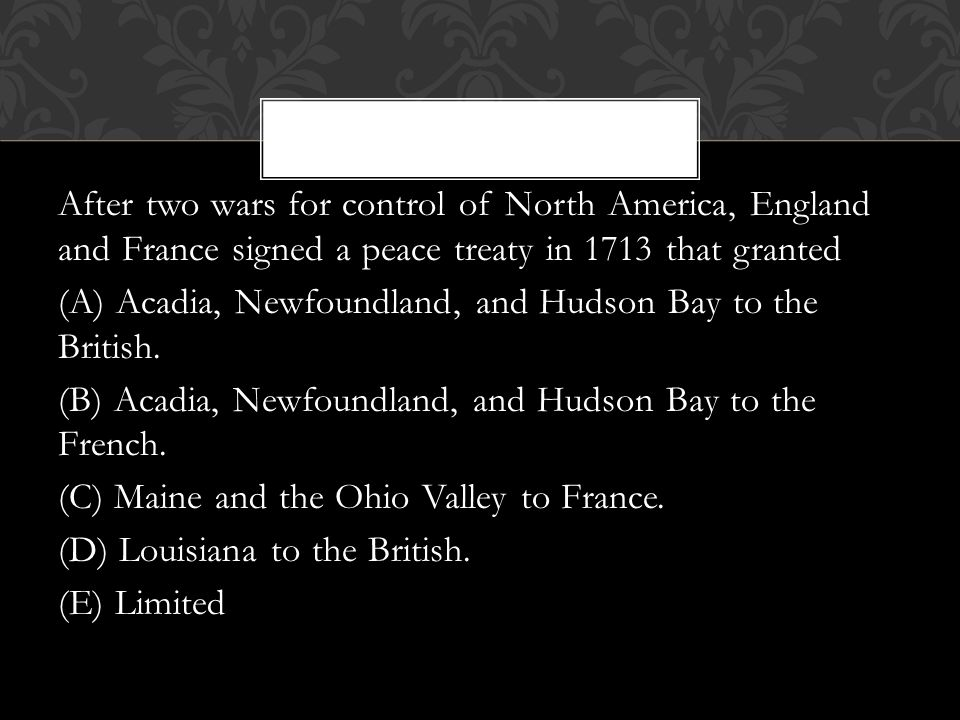 After two wars for control of North America, England and France signed a peace treaty in 1713 that granted (A) Acadia, Newfoundland, and Hudson Bay to the British.