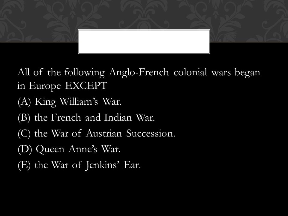 All of the following Anglo-French colonial wars began in Europe EXCEPT (A) King William's War.