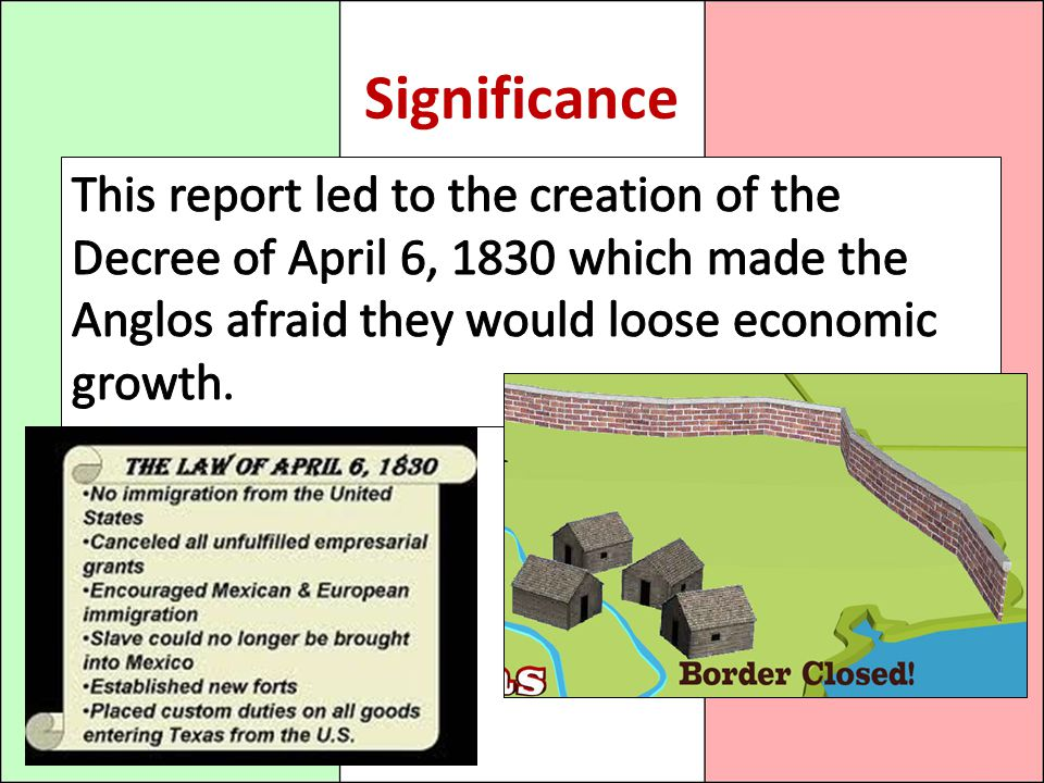 Significance This report led to the creation of the Decree of April 6, 1830 which made the Anglos afraid they would loose economic growth.