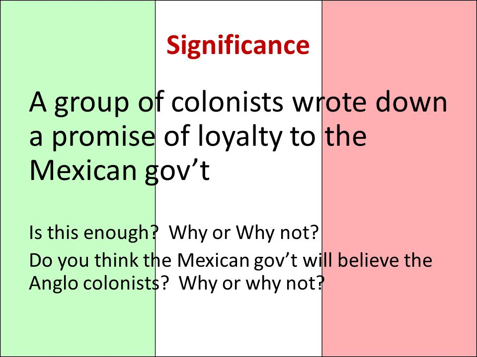 Significance A group of colonists wrote down a promise of loyalty to the Mexican gov't. Is this enough Why or Why not