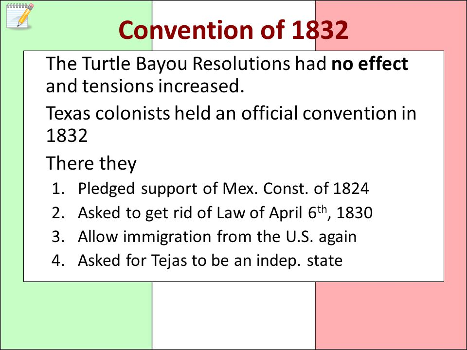 Convention of 1832 The Turtle Bayou Resolutions had no effect and tensions increased. Texas colonists held an official convention in 1832.