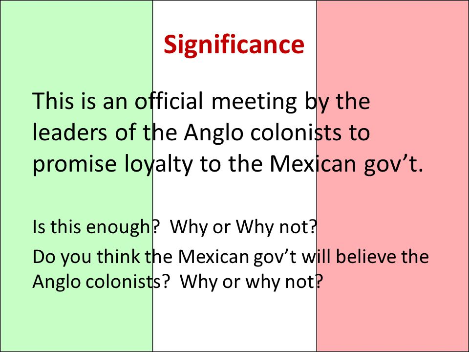 Significance This is an official meeting by the leaders of the Anglo colonists to promise loyalty to the Mexican gov't.