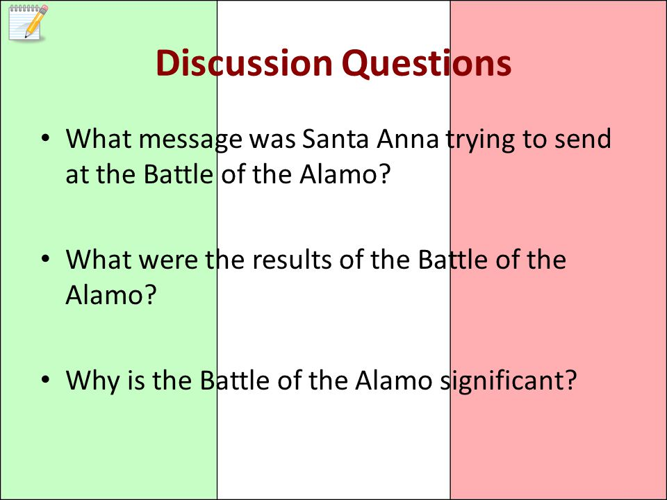 Discussion Questions What message was Santa Anna trying to send at the Battle of the Alamo What were the results of the Battle of the Alamo