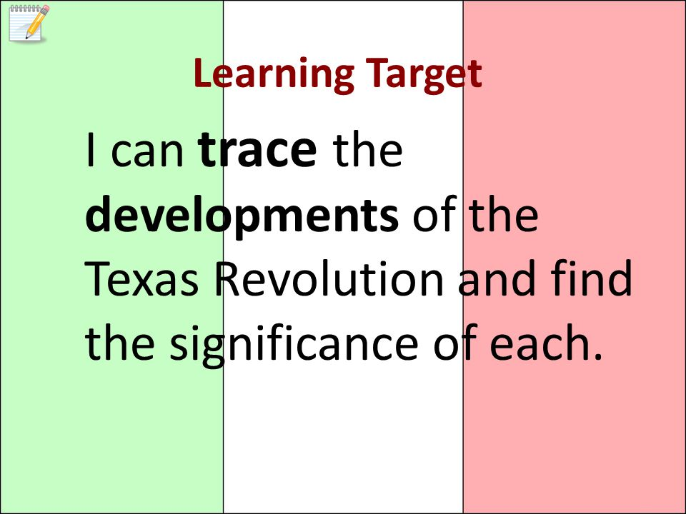 Learning Target I can trace the developments of the Texas Revolution and find the significance of each.