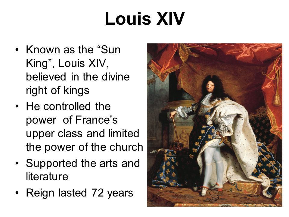Louis XIV Known as the Sun King , Louis XIV, believed in the divine right of kings.