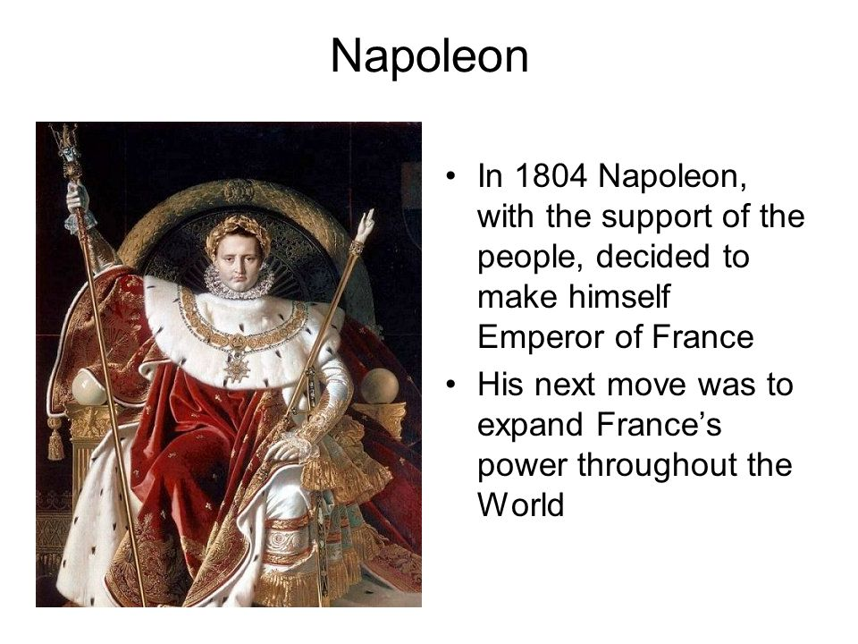 Napoleon In 1804 Napoleon, with the support of the people, decided to make himself Emperor of France.
